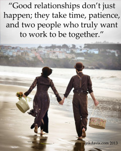 Good relationships don't just happen; they take time, patience, and two people who truly want to work to be together.